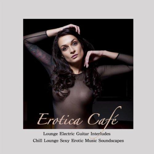 Erotica Café: Lounge Electric Guitar Interludes & Chill Lounge Sexy Erotic Music Soundscapes