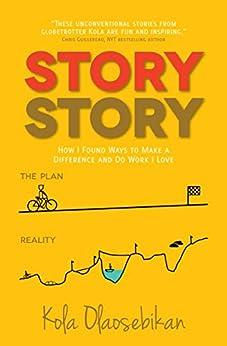 STORY STORY: How I Found Ways to Make a Difference and Do Work I Love by [Olaosebikan, Kola]