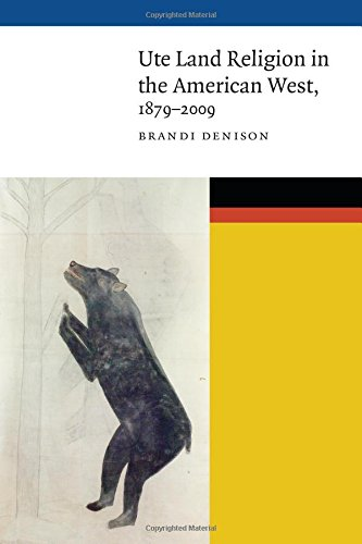 Ute Land Religion in the American West, 1879–2009 (New Visions in Native American and Indigenous Studies)