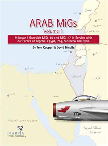 arab migs volume 1 mikoyan i gurevich mig 15 and mig 17 in service with air forces of algeria egypt iraq morocco and syria