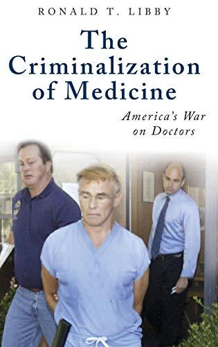 The Criminalization of Medicine: America's War on Doctors (Praeger Series on Contemporary Health & Living)