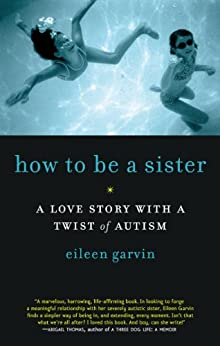 How to Be a Sister: A Love Story with a Twist of Autism by [Garvin, Eileen]