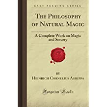 The Philosophy of Natural Magic: A Complete Work on Magic and Sorcery (Forgotten Books)