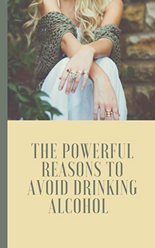 The Powerful Reasons to Avoid Drinking Alcohol: (effects of drinking alcohol, negative effects of drinking alcohol, alcohol effects on the body, alcohol effects on the brain, how does alcohol affect)