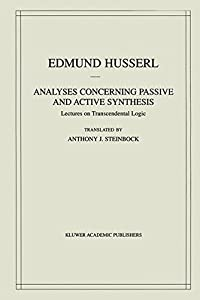 Analyses Concerning Passive and Active Synthesis: Lectures on Transcendental Logic (Husserliana: Edmund Husserl – Collected Works)