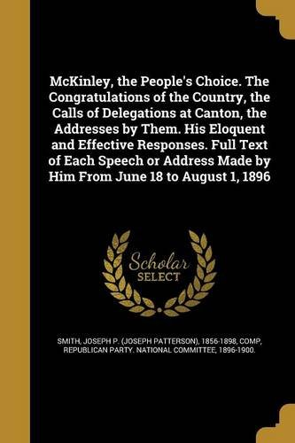 Download McKinley, the People's Choice. the Congratulations of the Country, the Calls of Delegations at Canton, the Addresses by Them. His Eloquent and ... Made by Him from June 18 to August 1, 1896 PDF