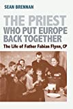 The Priest Who Put Europe Back Together: The Life of Father Fabian Flynn, CP
