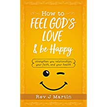 How To Feel God's Love And Be Happy: Strengthen Your Relationships, Your Faith, and Your Health - Gain the power to improve your life