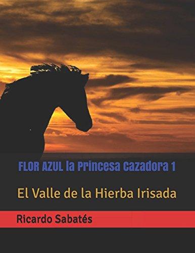 FLOR AZUL la Princesa Cazadora 1: El Valle de la Hierba Irisada (Spanish Edition)
