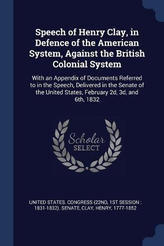 (Speech of Henry Clay, in Defence of the American System, Against the British Colonial System: With an Appendix of Documents Referred to in the Speech, ... United States, February 2d, 3d, and 6th, 1832)