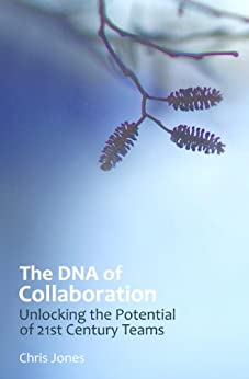 The DNA of Collaboration: Unlocking the Potential of 21st Century Teams by [Jones, Chris]