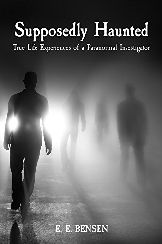Supposedly Haunted: True Life Experiences of a Paranormal Investigator by E. E. Bensen
