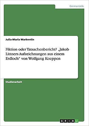 Book Fiktion oder Tatsachenbericht? Jakob Littners Aufzeichnungen aus einem Erdloch von Wolfgang Koeppen by Julia-Maria Warkentin (2008-12-19)