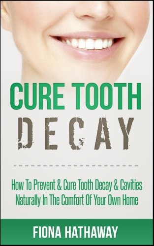 Cure Tooth Decay: How To Prevent & Cure Tooth Decay & Cavities Naturally In The Comfort Of Your Own (Prevent Tooth)