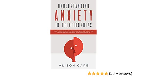 Understanding Anxiety in Relationships: A Self-Help Workbook that  Identifies the Signs of Anxiety and Teaches You How to Manage, Fight and  Overcome it