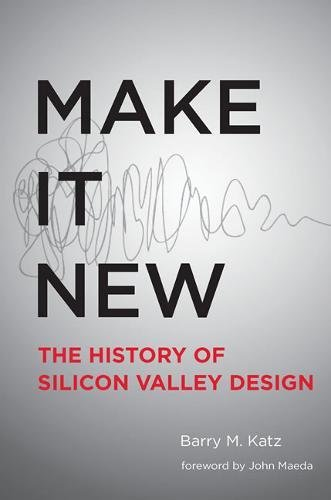 Make It New: A History of Silicon Valley Design (The MIT Press)