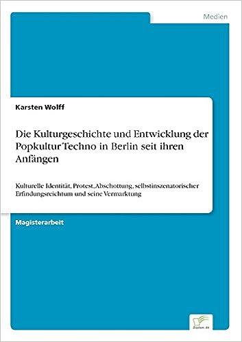 Die Kulturgeschichte und Entwicklung der Popkultur Techno in Berlin seit ihren Anfängen: Kulturelle Identität, Protest, Abschottung, selbstinszenatorischer Erfindungsreichtum und seine Vermarktung