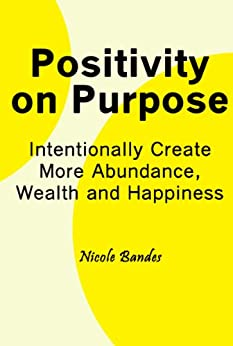 Positivity on Purpose: Intentionally Create More Abundance, Wealth and Happiness by [Bandes, Nicole]