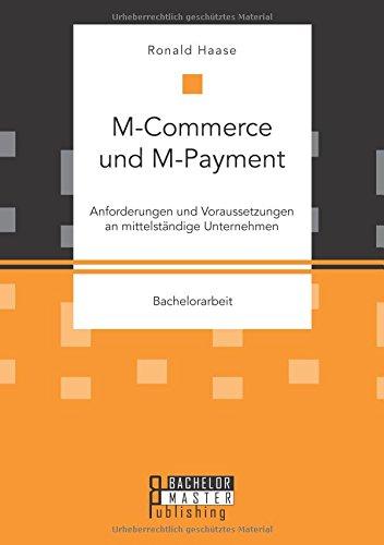 Mcommerce und Mpayment: Anforderungen und Voraussetzungen an mittelständige Unternehmen Taschenbuch – 7. August 2015 Ronald Haase Bachelor + Master Publishing 3958204899 Betriebswirtschaft