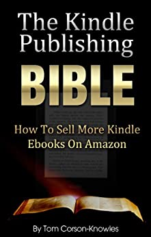 The Kindle Publishing Bible: How To Sell More Kindle Ebooks on Amazon (Step-by-Step Instructions On Self-Publishing And Marketing Your Books) (Kindle Bible Book 1) by [Corson-Knowles, Tom]