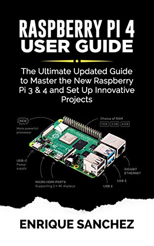 RASPBERRY Pi 4 USER GUIDE: The Ultimate Updated Guide to Master the New Raspberry Pi 3 & 4 and Set Up Innovative Projects por ENRIQUE SANCHEZ