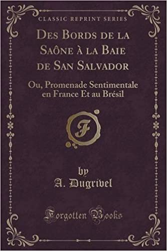 Télécharger en ligne Des Bords de La Saone a la Baie de San Salvador: Ou, Promenade Sentimentale En France Et Au Bresil (Classic Reprint) pdf epub
