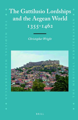The Gattilusio Lordships and the Aegean World 1355-1462 (Medieval Mediterranean: Peoples, Economies and Cultures, 400-1500)