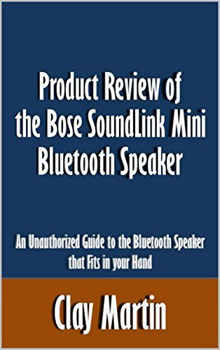 Product Review of the Bose SoundLink Mini Bluetooth Speaker: An Unauthorized Guide to the Bluetooth Speaker that Fits in your Hand [Article]