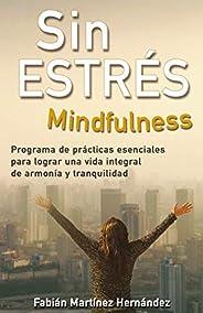 SIN ESTRÉS MINDFULNESS: Programa de prácticas esenciales para lograr una vida integral de armonía y tranquilid