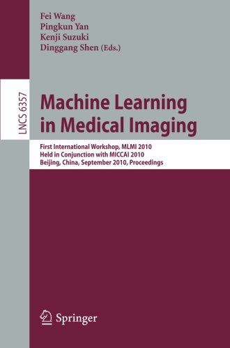 Machine Learning in Medical Imaging: First International Workshop, MLMI 2010, Held in Conjunction with MICCAI 2010, Beijing, China, September 20, 2010, Proceedings (Lecture Notes in Computer Science) by Springer