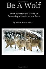 Be A Wolf: The Entrepreneur's Guide to Becoming A Leader of the Pack Paperback