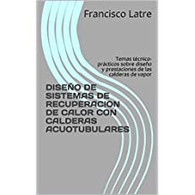 DISEÑO DE SISTEMAS DE RECUPERACION DE CALOR CON CALDERAS ACUOTUBULARES: Temas técnico-prácticos sobre diseño y prestaciones de las calderas de vapor (Spanish Edition)