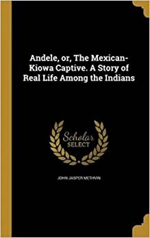 Andele, Or, the Mexican-Kiowa Captive. a Story of Real Life Among the Indians