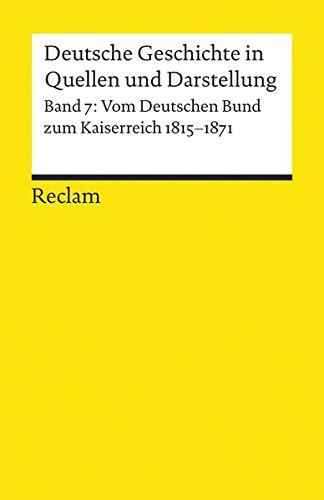 Deutsche Geschichte in Quellen und Darstellung, Band 7: Vom Deutschen Bund zum Kaiserreich 1815-1871