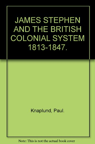 James Stephen and the British Colonial System 1813-1847