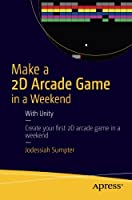 Make a 2D Arcade Game in a Weekend: With Unity Front Cover