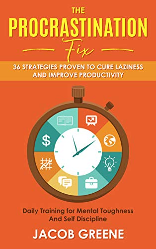 (The Procrastination Fix : 36 Strategies Proven to Cure Laziness and Improve Productivity : Daily Training for Mental Toughness And Self Discipline)