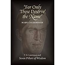 'For Only Those Deserve the Name': T.E. Lawrence and Seven Pillars of Wisdom