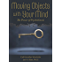 Moving Objects with Your Mind: The Power of Psychokinesis