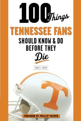 100 Things Tennessee Fans Should Know & Do Before They Die (100 Things.Fans Should Know)