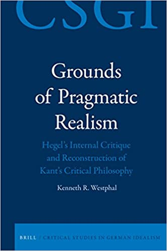 Grounds of Pragmatic Realism Hegels Internal Critique and Reconstruction of Kants Critical Philosophy