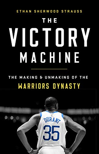 The Victory Machine: The Making and Unmaking of the Warriors Dynasty by Ethan Sherwood Strauss