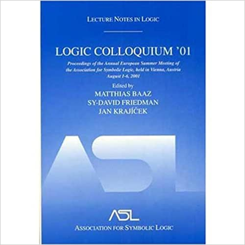 Logic Colloquium '01: Lecture Notes In Logic, 20: Proceedings of the Annual European Summer Meeting of the Association for Symbolic Logic, Held in Vienna, Austria August 6-11, 2001