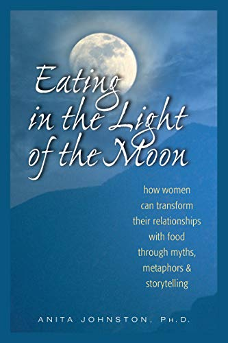 Eating in the Light of the Moon: How Women Can Transform Their Relationship with Food Through Myths, Metaphors, and Storytelling -