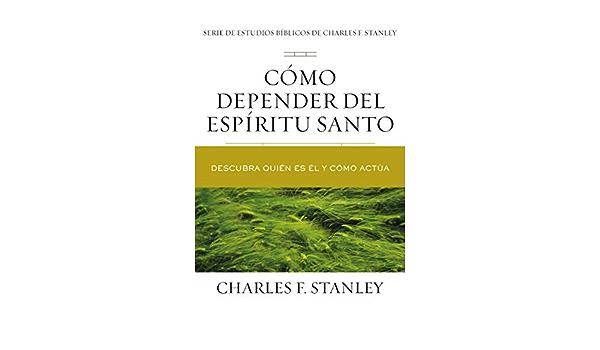 Como Depender Del Espiritu Santo Descubra Quien Es El Y Como Actua Charles F Stanley Bible Study Series Spanish Edition Stanley Charles F 9781400221653 Amazon Com Books