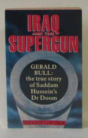 Iraq and the Supergun: Gerald Bull - The True Story of Saddam Hussein's Dr.Doom