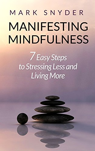 Manifesting Mindfulness: 7 Easy Steps to Stressing Less and Living More