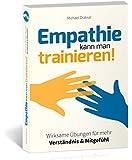 Empathie kann man trainieren!: Wirksame Übungen für mehr Verständnis & Mitgefühl