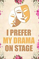 I prefer my drama on stage: Blank Lined Journal Notebook Funny Acting Theater Notebook, Theater Notebook, Ruled, Writing Book, Sarcastic Gag Journal for Theater Lovers, theatre gifts