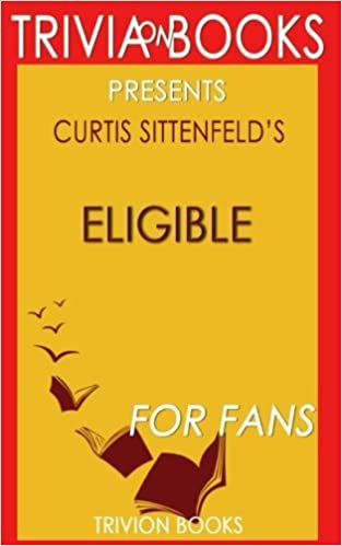 Book Trivia: Eligible: A Novel By Curtis Sittenfeld (Trivia-On-Books): A modern retelling of Pride and Prejudice
